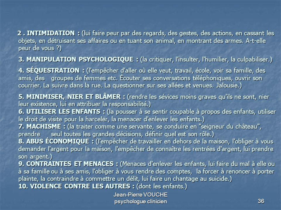 36 Jean-Pierre VOUCHE psychologue clinicien 2. INTIMIDATION : (lui faire peur par des regards, des gestes, des actions, en cassant les objets, en détr