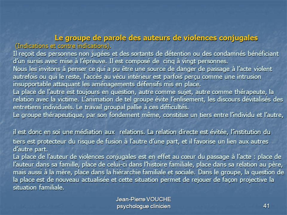 41 Jean-Pierre VOUCHE psychologue clinicien Le groupe de parole des auteurs de violences conjugales (Indications et contre indications). Il reçoit des