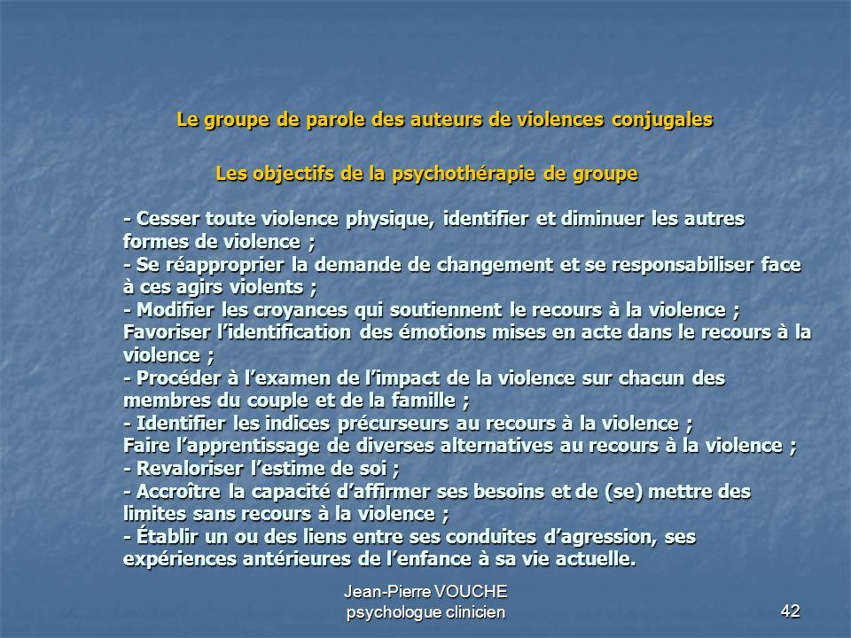 42 Jean-Pierre VOUCHE psychologue clinicien Les objectifs de la psychothérapie de groupe - Cesser toute violence physique, identifier et diminuer les