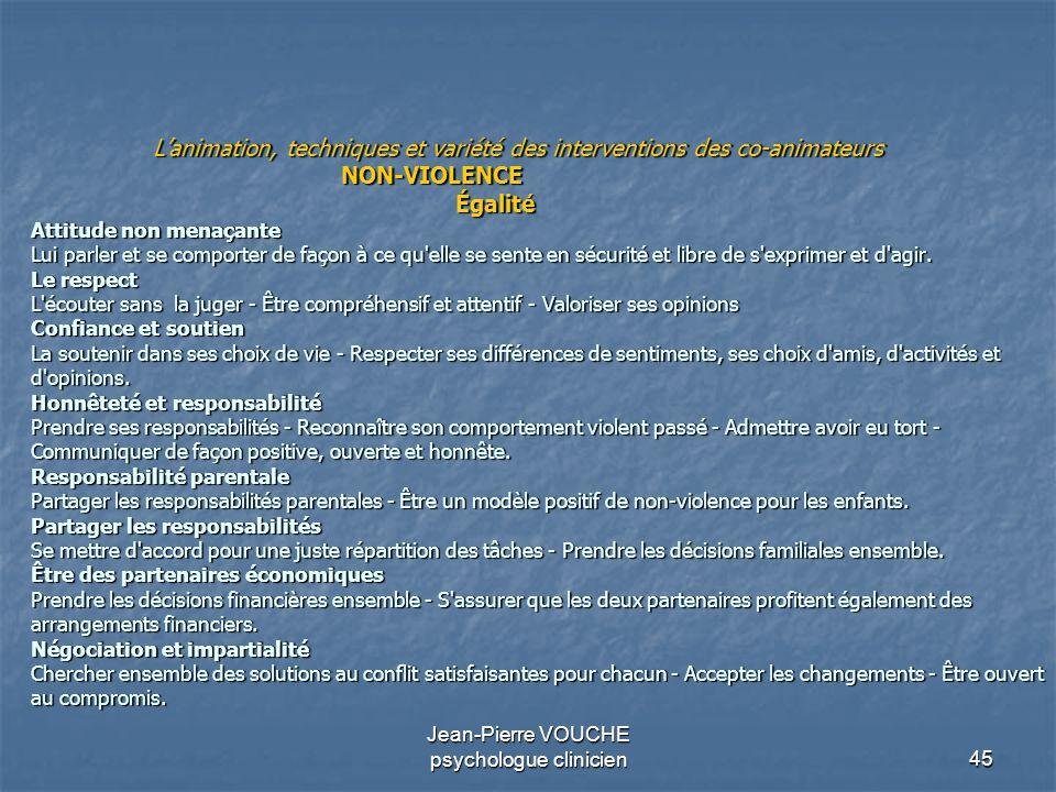 45 Jean-Pierre VOUCHE psychologue clinicien Lanimation, techniques et variété des interventions des co-animateurs NON-VIOLENCE Égalité Attitude non me