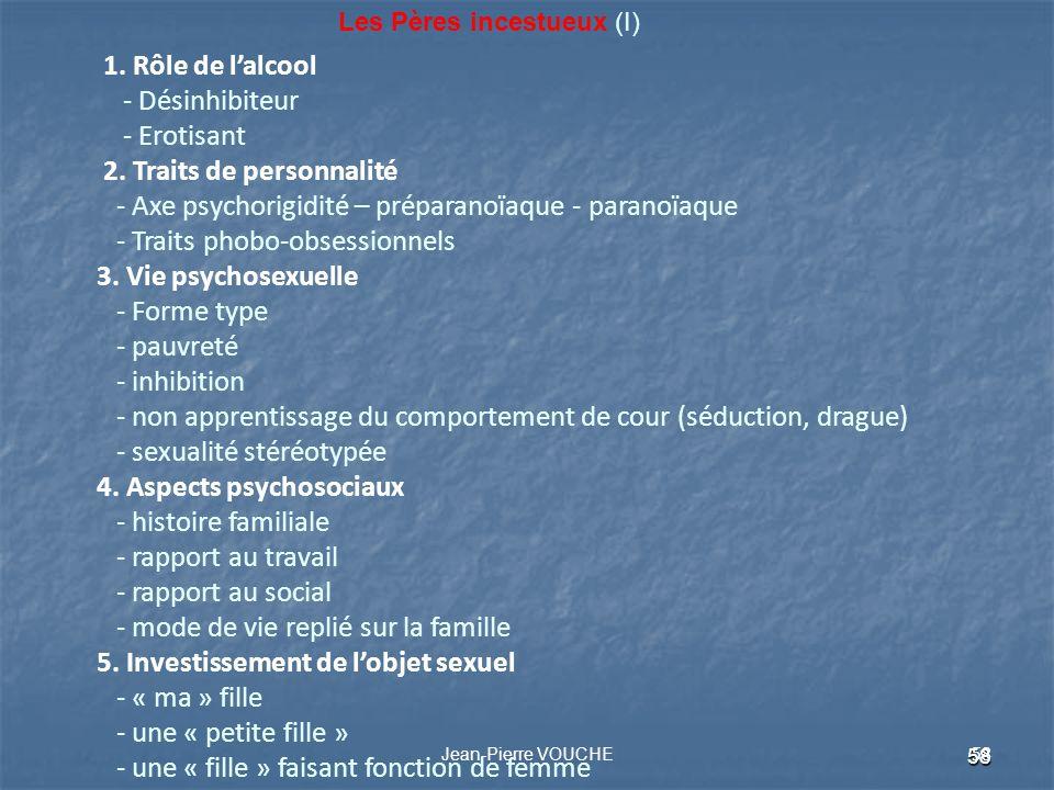 58 Jean-Pierre VOUCHE 58 Les Pères incestueux (I) 1. Rôle de lalcool - Désinhibiteur - Erotisant 2. Traits de personnalité - Axe psychorigidité – prép