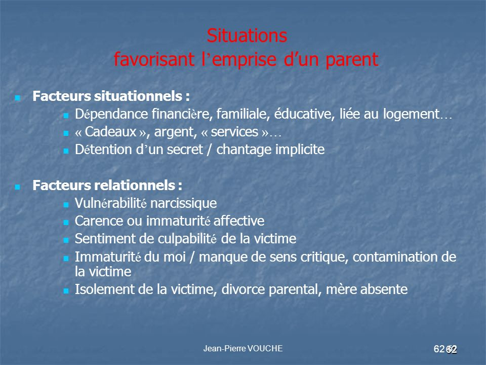 62 Jean-Pierre VOUCHE 62 Situations favorisant l emprise dun parent Facteurs situationnels : D é pendance financi è re, familiale, éducative, liée au
