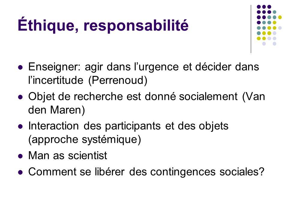 Éthique, responsabilité Enseigner: agir dans lurgence et décider dans lincertitude (Perrenoud) Objet de recherche est donné socialement (Van den Maren
