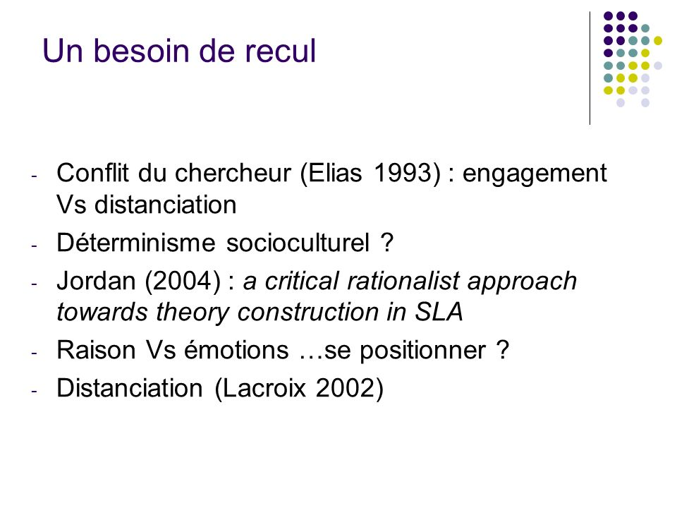 Un besoin de recul - Conflit du chercheur (Elias 1993) : engagement Vs distanciation - Déterminisme socioculturel ? - Jordan (2004) : a critical ratio