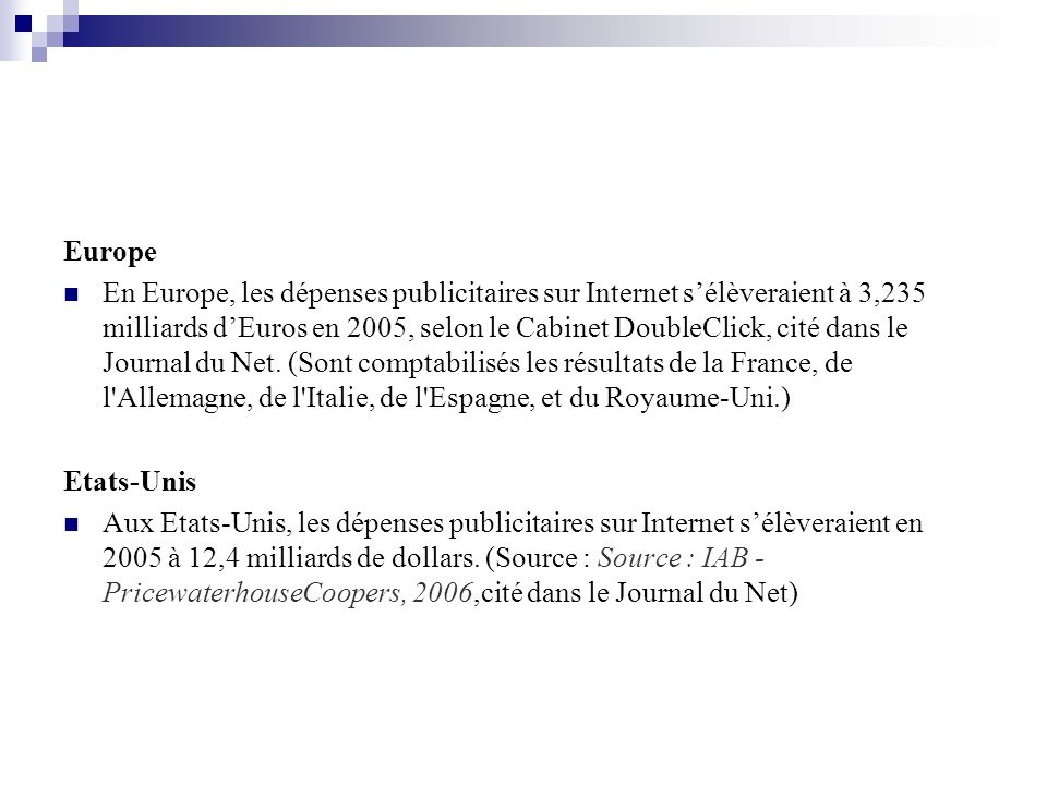 Europe En Europe, les dépenses publicitaires sur Internet sélèveraient à 3,235 milliards dEuros en 2005, selon le Cabinet DoubleClick, cité dans le Journal du Net.