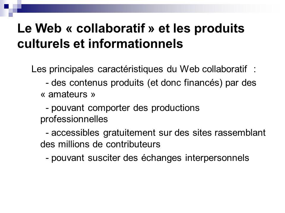 Le Web « collaboratif » et les produits culturels et informationnels Les principales caractéristiques du Web collaboratif : - des contenus produits (et donc financés) par des « amateurs » - pouvant comporter des productions professionnelles - accessibles gratuitement sur des sites rassemblant des millions de contributeurs - pouvant susciter des échanges interpersonnels