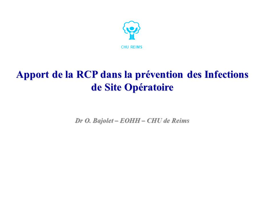 Apport de la RCP dans la prévention des Infections de Site Opératoire Dr O. Bajolet – EOHH – CHU de Reims CHU REIMS