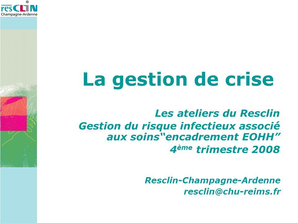 La gestion de crise Les ateliers du Resclin Gestion du risque infectieux associé aux soinsencadrement EOHH 4 ème trimestre 2008 Resclin-Champagne-Ardenne resclin@chu-reims.fr