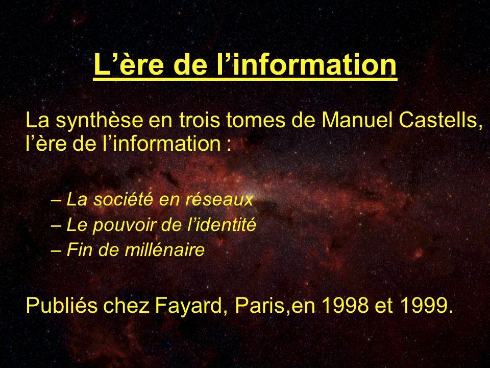 Lère de linformation La synthèse en trois tomes de Manuel Castells, lère de linformation : –La société en réseaux –Le pouvoir de lidentité –Fin de millénaire Publiés chez Fayard, Paris,en 1998 et 1999.