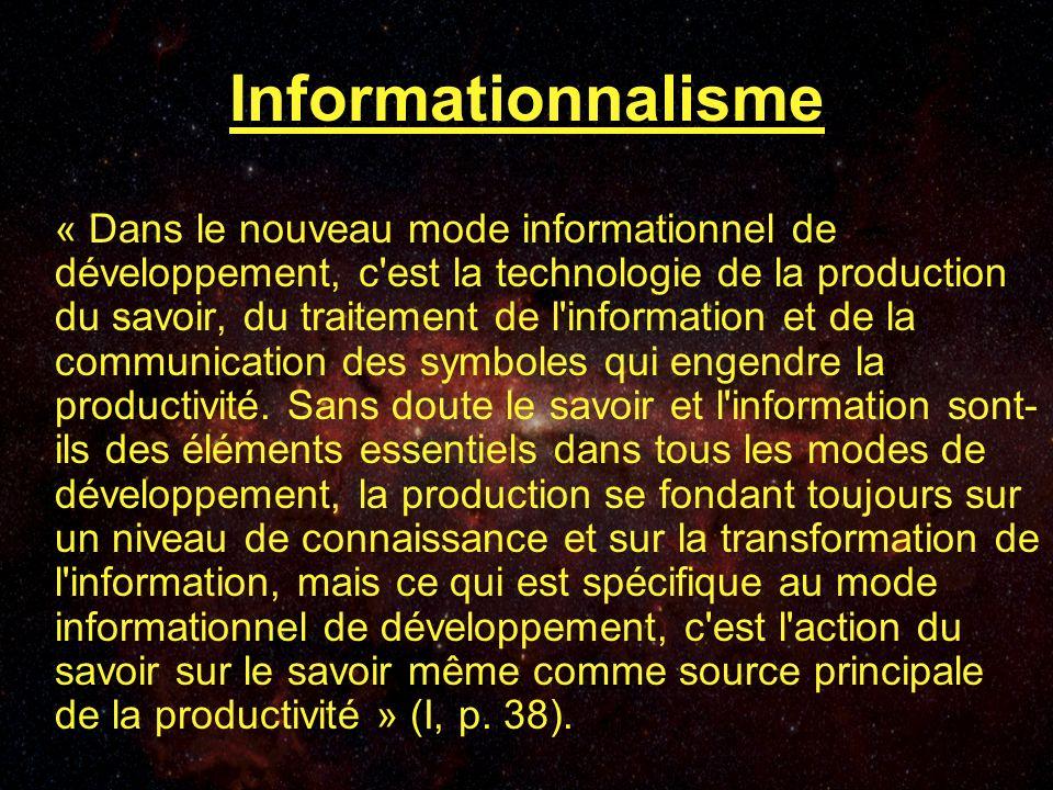 Informationnalisme « Dans le nouveau mode informationnel de développement, c est la technologie de la production du savoir, du traitement de l information et de la communication des symboles qui engendre la productivité.