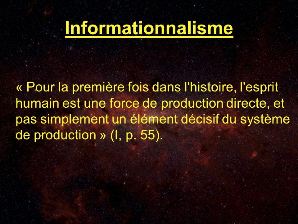Informationnalisme « Pour la première fois dans l histoire, l esprit humain est une force de production directe, et pas simplement un élément décisif du système de production » (I, p.