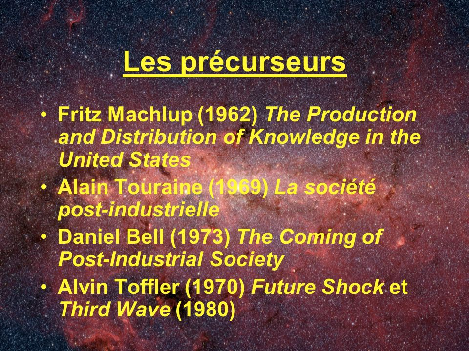 Les précurseurs Fritz Machlup (1962) The Production and Distribution of Knowledge in the United States Alain Touraine (1969) La société post-industrielle Daniel Bell (1973) The Coming of Post-Industrial Society Alvin Toffler (1970) Future Shock et Third Wave (1980)