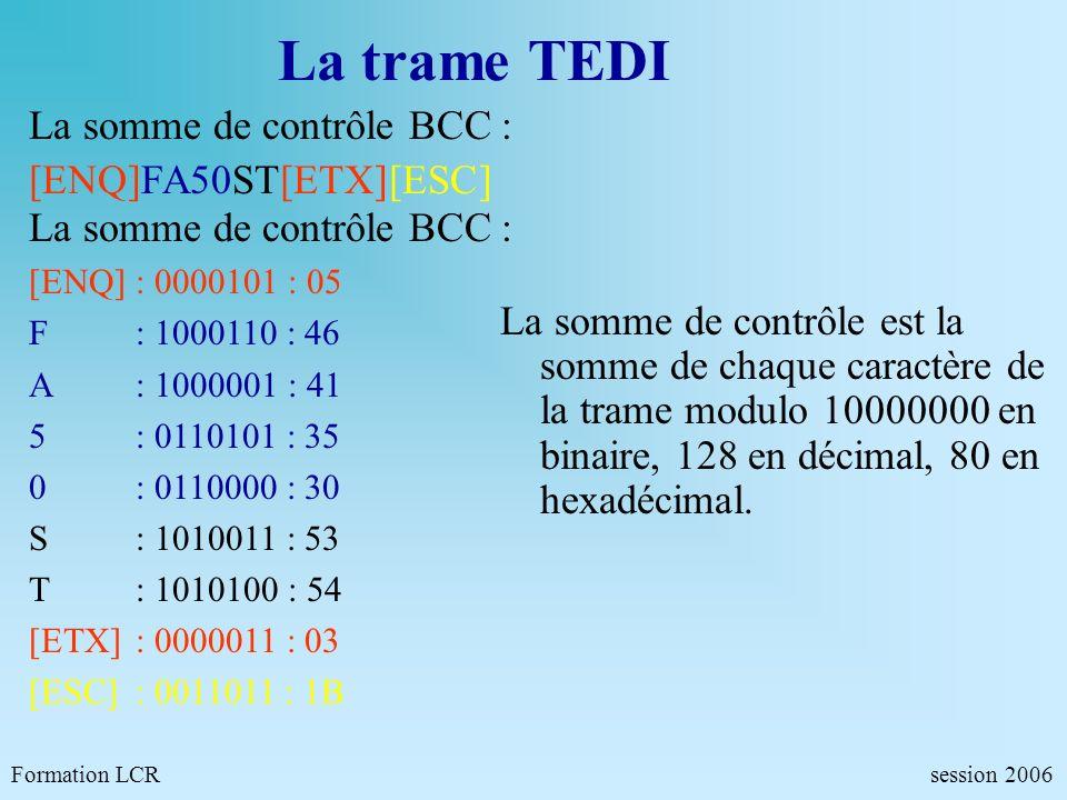 La trame TEDI Formation LCR session 2006 La somme de contrôle BCC : [ENQ]FA50ST[ETX][ESC] La somme de contrôle BCC : [ENQ]: 0000101 : 05 F: 1000110 :