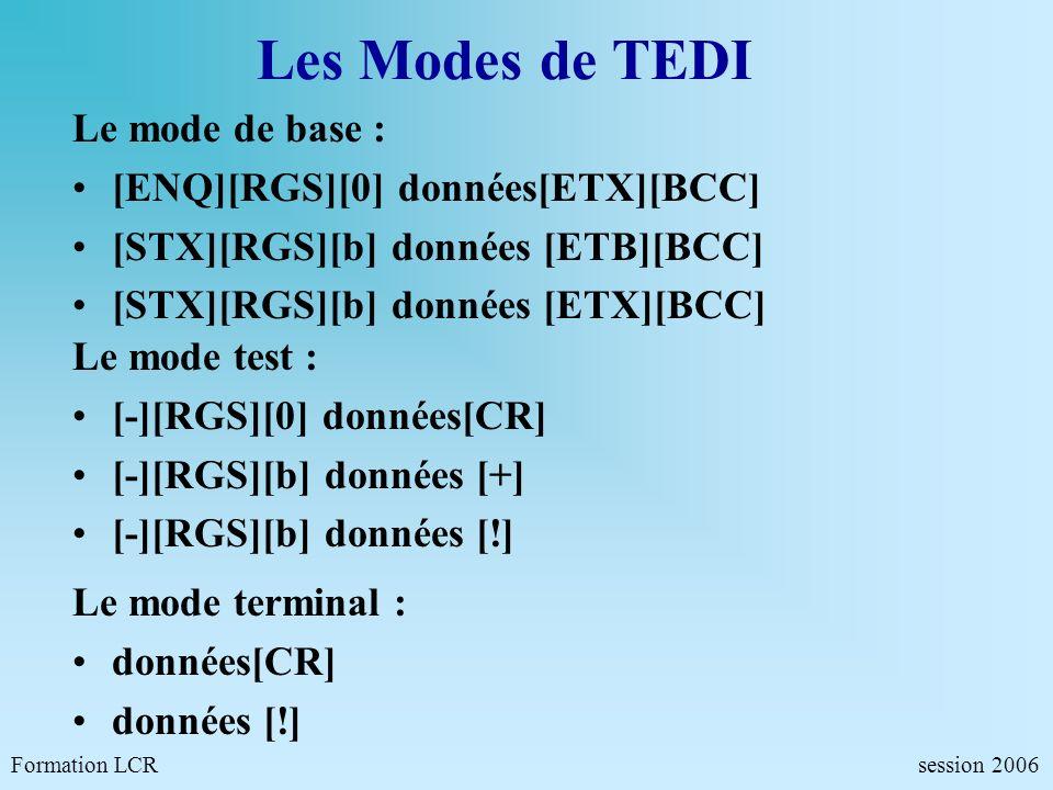 Les Modes de TEDI Le mode de base : [ENQ][RGS][0] données[ETX][BCC] [STX][RGS][b] données [ETB][BCC] [STX][RGS][b] données [ETX][BCC] Formation LCR se