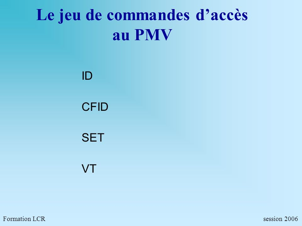 Formation LCR- Commandes de configurations - session 2006 PE Commande de lecture du panneau PE AM=1.0 AF <CR> AM=1.0 AF= « BOUCHON » @ PE AM=1.* AF<CR> AM=1.0 AF= BOUCHON <LF><CR> AM=1.1 AF= A 10KM <LF><CR> AM=1.2 AF= @ PE AM=1.0 <CR> AM=1.1 AF= BOUCHON MM=OK DV=0 EC=3 CL=0 AT=0 @