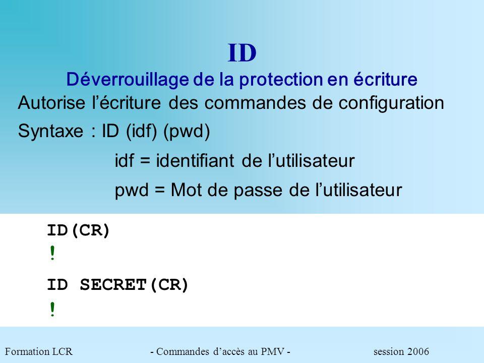 ID Déverrouillage de la protection en écriture Formation LCR- Commandes daccès au PMV - session 2006 Autorise lécriture des commandes de configuration Syntaxe : ID (idf) (pwd) idf = identifiant de lutilisateur pwd = Mot de passe de lutilisateur ID(CR) ID SECRET(CR) .