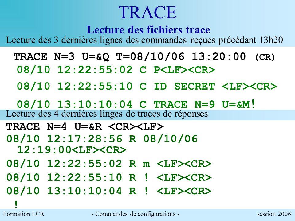 Formation LCR- Commandes de configurations - session 2006 TRACE Lecture des fichiers trace N: Nombre de lignes de trace U: types de trace (Commande /