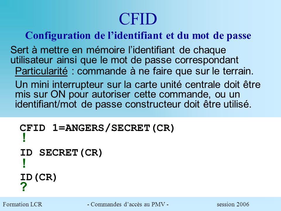 Formation LCR- Commandes daccès au PMV - session 2006 CFID Configuration de lidentifiant et du mot de passe ID SECRET(CR) .