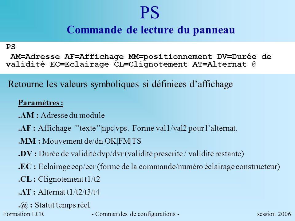 Formation LCR- Commandes de configurations - session 2006 PE Commande de lecture du panneau PA AM=1.0 EC=1 AM=1.1 EC=NU<CR> ! PE AM=1.* EC<CR> AM=1.0