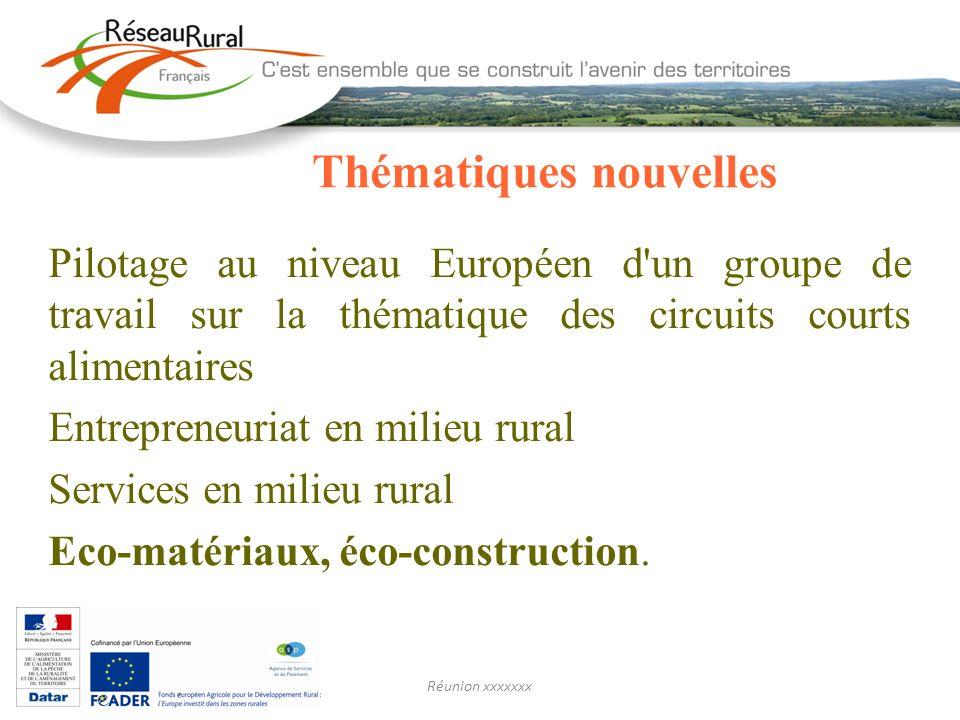 Réunion xxxxxxx Thématiques nouvelles Pilotage au niveau Européen d un groupe de travail sur la thématique des circuits courts alimentaires Entrepreneuriat en milieu rural Services en milieu rural Eco-matériaux, éco-construction.