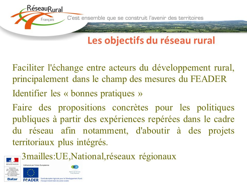Les objectifs du réseau rural Faciliter l échange entre acteurs du développement rural, principalement dans le champ des mesures du FEADER Identifier les « bonnes pratiques » Faire des propositions concrètes pour les politiques publiques à partir des expériences repérées dans le cadre du réseau afin notamment, d aboutir à des projets territoriaux plus intégrés.