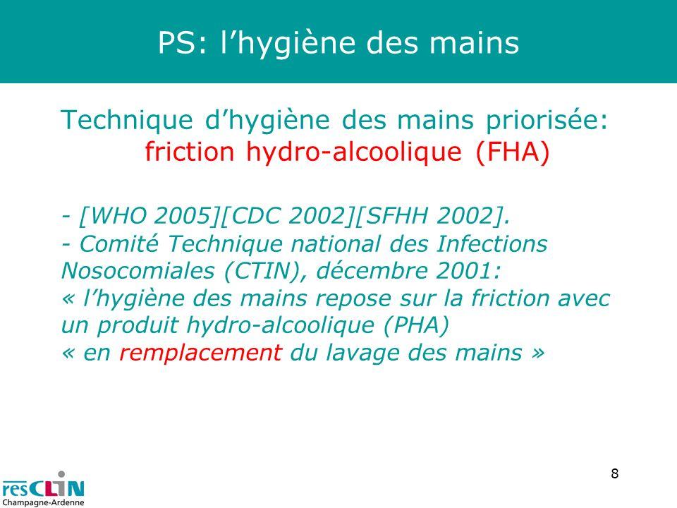 8 PS: lhygiène des mains Technique dhygiène des mains priorisée: friction hydro-alcoolique (FHA) - [WHO 2005][CDC 2002][SFHH 2002]. - Comité Technique
