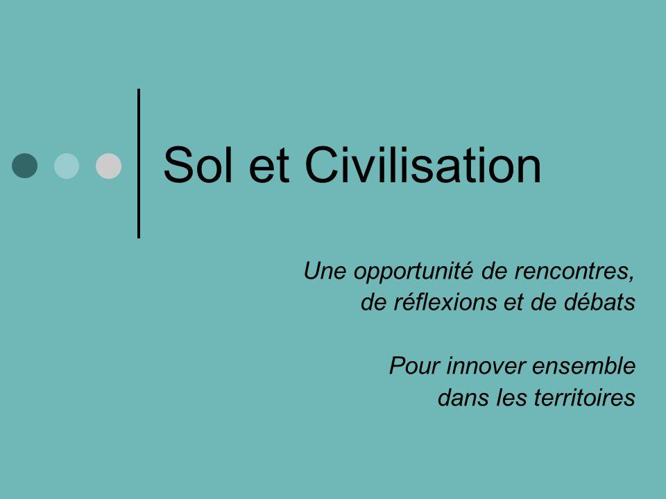 Sol et Civilisation Une opportunité de rencontres, de réflexions et de débats Pour innover ensemble dans les territoires