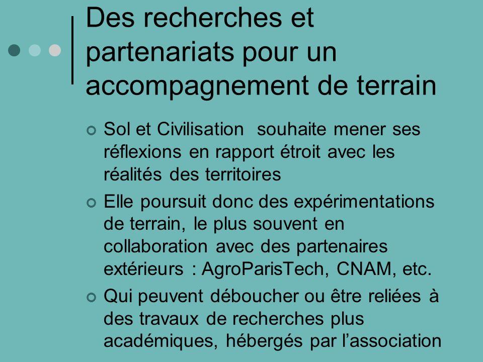 Des recherches et partenariats pour un accompagnement de terrain Sol et Civilisation souhaite mener ses réflexions en rapport étroit avec les réalités des territoires Elle poursuit donc des expérimentations de terrain, le plus souvent en collaboration avec des partenaires extérieurs : AgroParisTech, CNAM, etc.