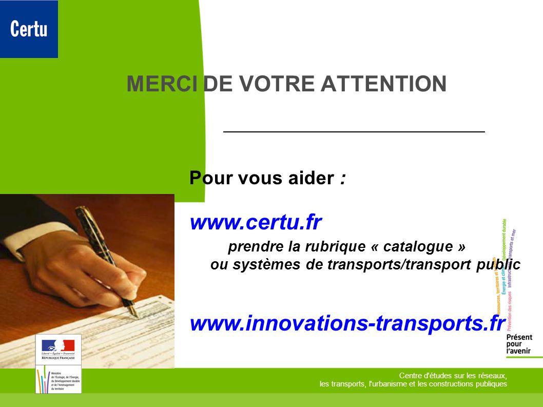 MERCI DE VOTRE ATTENTION Centre d'études sur les réseaux, les transports, l'urbanisme et les constructions publiques Pour vous aider : www.certu.fr pr