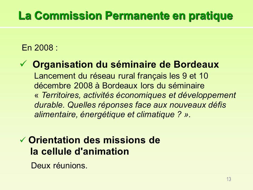 13 La Commission Permanente en pratique En 2008 : Organisation du séminaire de Bordeaux Lancement du réseau rural français les 9 et 10 décembre 2008 à Bordeaux lors du séminaire « Territoires, activités économiques et développement durable.