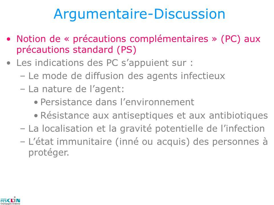 Argumentaire-Discussion Notion de « précautions complémentaires » (PC) aux précautions standard (PS) Les indications des PC sappuient sur : –Le mode d