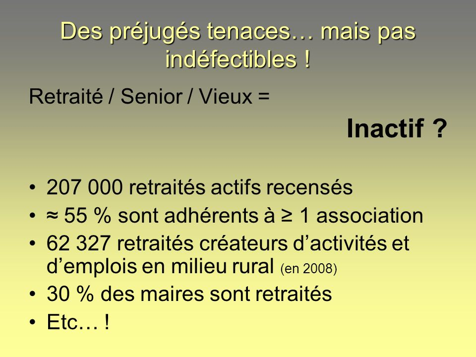 Retraité / Senior / Vieux = Inactif ? 207 000 retraités actifs recensés 55 % sont adhérents à 1 association 62 327 retraités créateurs dactivités et d