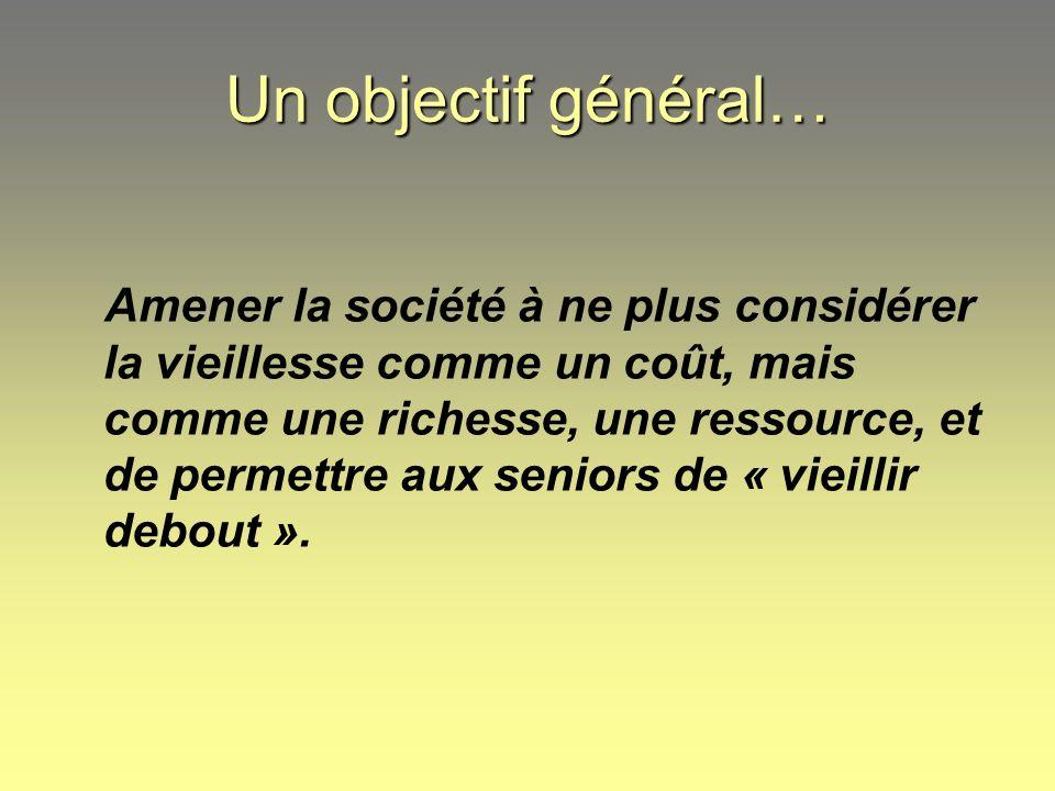 Un objectif général… Amener la société à ne plus considérer la vieillesse comme un coût, mais comme une richesse, une ressource, et de permettre aux s