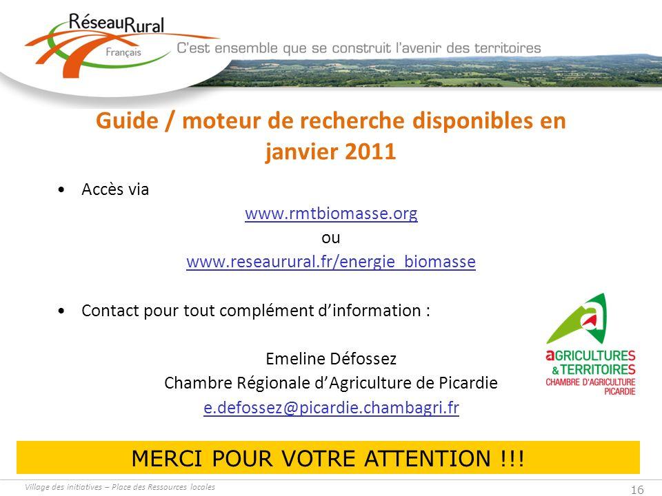 Village des initiatives – Place des Ressources locales 16 Guide / moteur de recherche disponibles en janvier 2011 Accès via www.rmtbiomasse.org ou www