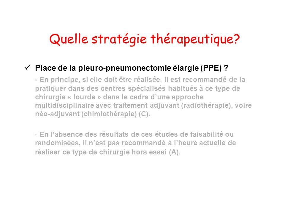Quelle stratégie thérapeutique? Place de la pleuro-pneumonectomie élargie (PPE) ? - En principe, si elle doit être réalisée, il est recommandé de la p