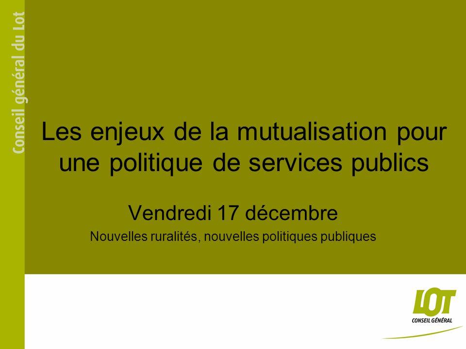 Les enjeux de la mutualisation pour une politique de services publics Vendredi 17 décembre Nouvelles ruralités, nouvelles politiques publiques