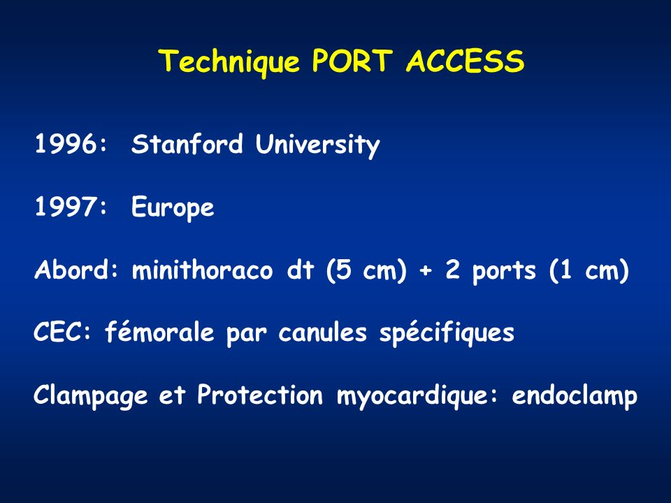 1996: Stanford University 1997: Europe Abord: minithoraco dt (5 cm) + 2 ports (1 cm) CEC: fémorale par canules spécifiques Clampage et Protection myocardique: endoclamp Technique PORT ACCESS
