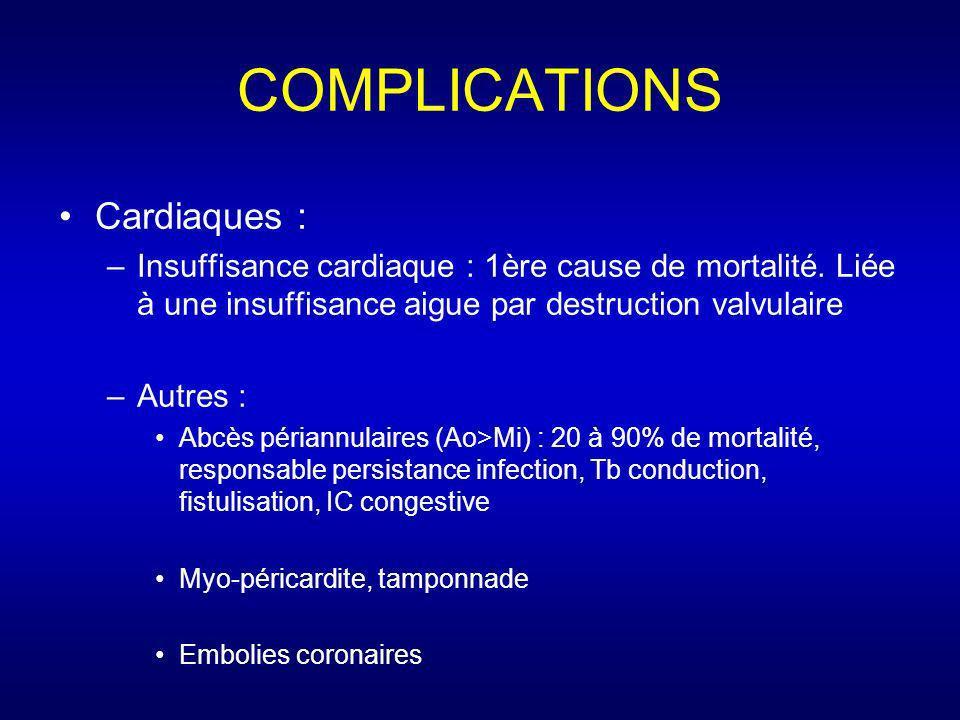 COMPLICATIONS Cardiaques : –Insuffisance cardiaque : 1ère cause de mortalité. Liée à une insuffisance aigue par destruction valvulaire –Autres : Abcès