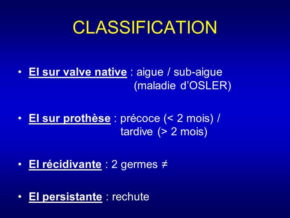 CLASSIFICATION EI sur valve native : aigue / sub-aigue (maladie dOSLER) EI sur prothèse : précoce ( 2 mois) EI récidivante : 2 germes EI persistante :