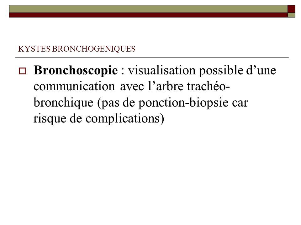 KYSTES BRONCHOGENIQUES Bronchoscopie : visualisation possible dune communication avec larbre trachéo- bronchique (pas de ponction-biopsie car risque d