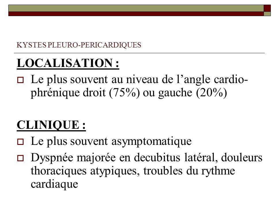 KYSTES PLEURO-PERICARDIQUES LOCALISATION : Le plus souvent au niveau de langle cardio- phrénique droit (75%) ou gauche (20%) CLINIQUE : Le plus souven