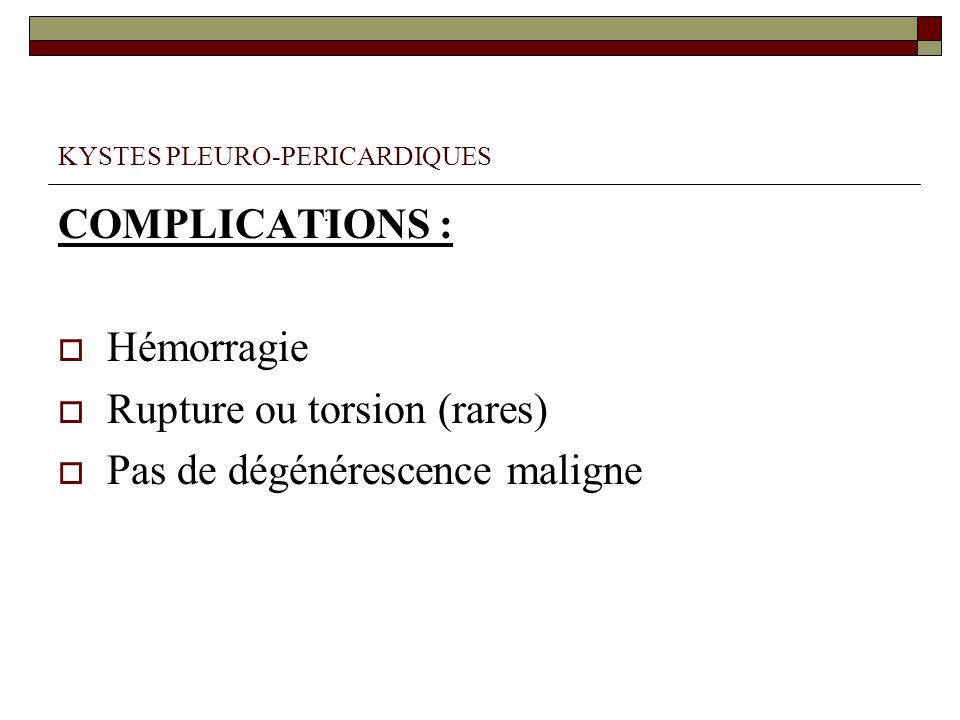 KYSTES PLEURO-PERICARDIQUES COMPLICATIONS : Hémorragie Rupture ou torsion (rares) Pas de dégénérescence maligne :