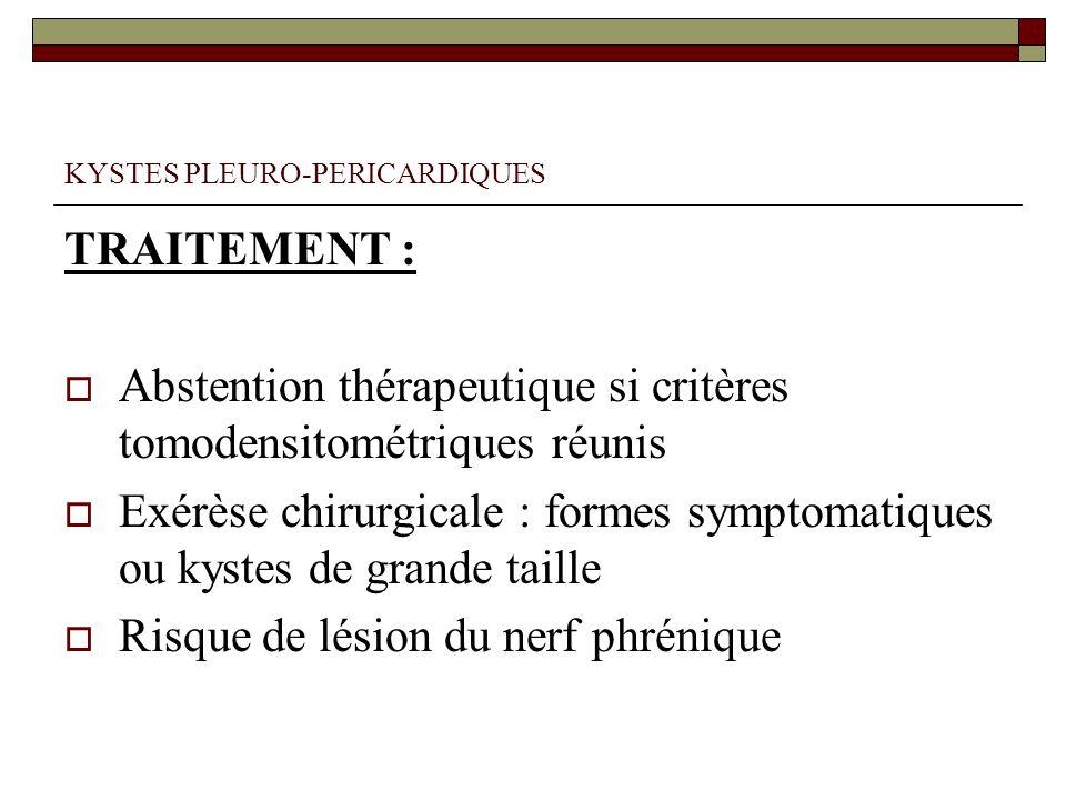 KYSTES PLEURO-PERICARDIQUES TRAITEMENT : Abstention thérapeutique si critères tomodensitométriques réunis Exérèse chirurgicale : formes symptomatiques