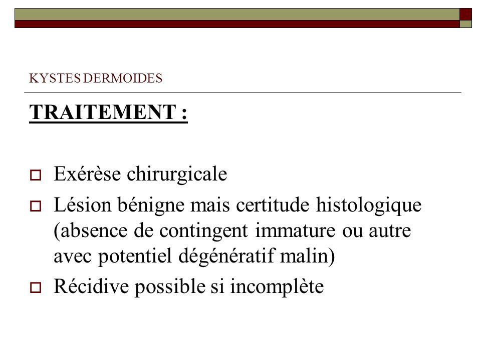 KYSTES DERMOIDES TRAITEMENT : Exérèse chirurgicale Lésion bénigne mais certitude histologique (absence de contingent immature ou autre avec potentiel