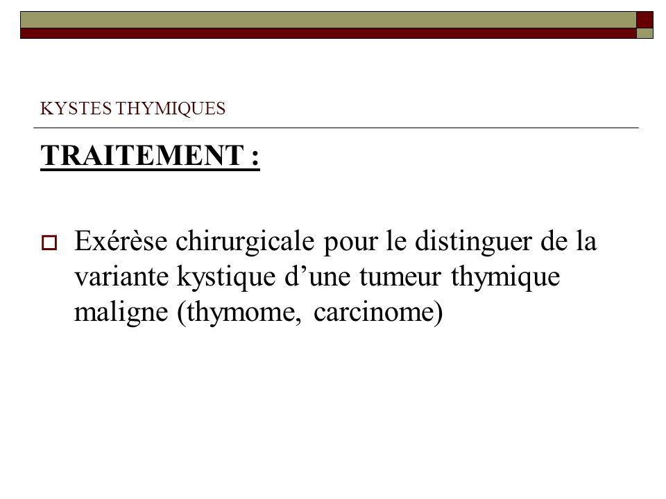 KYSTES THYMIQUES TRAITEMENT : Exérèse chirurgicale pour le distinguer de la variante kystique dune tumeur thymique maligne (thymome, carcinome)