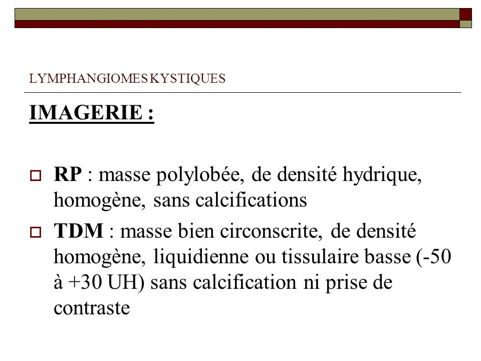 LYMPHANGIOMES KYSTIQUES IMAGERIE : RP : masse polylobée, de densité hydrique, homogène, sans calcifications TDM : masse bien circonscrite, de densité