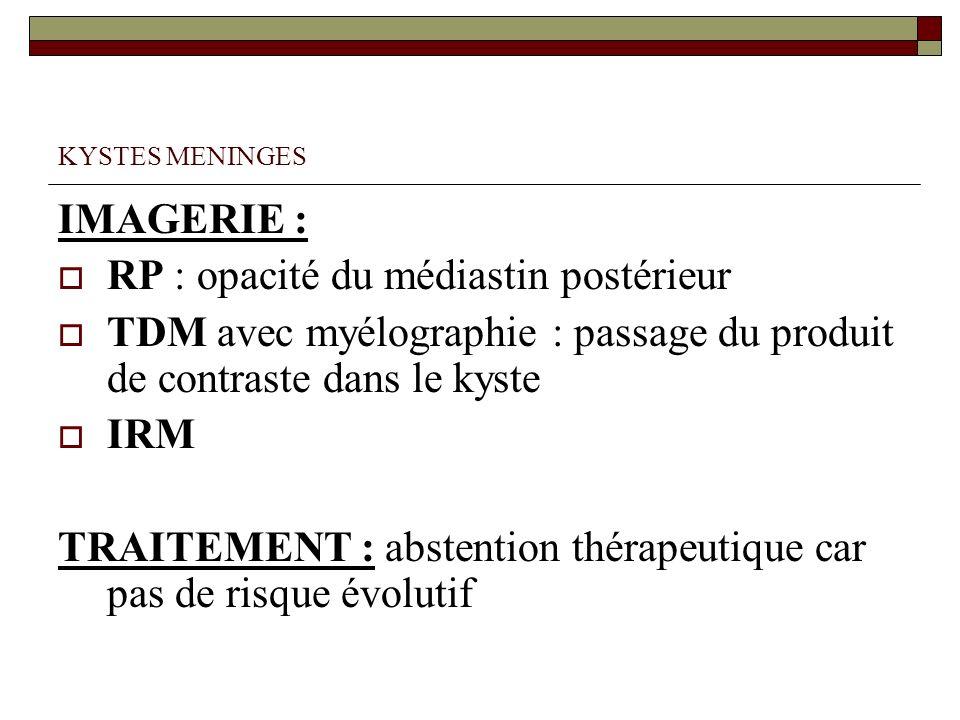 KYSTES MENINGES IMAGERIE : RP : opacité du médiastin postérieur TDM avec myélographie : passage du produit de contraste dans le kyste IRM TRAITEMENT :