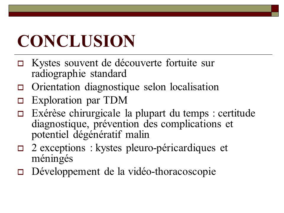 CONCLUSION Kystes souvent de découverte fortuite sur radiographie standard Orientation diagnostique selon localisation Exploration par TDM Exérèse chi