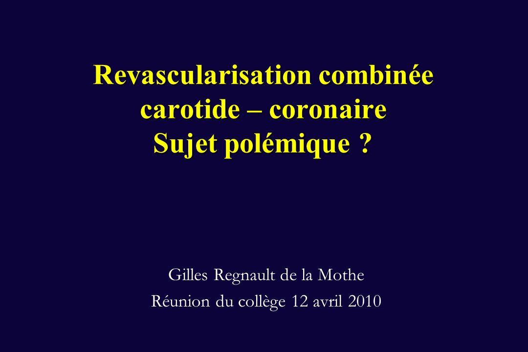 Revascularisation combinée carotide – coronaire Sujet polémique ? Gilles Regnault de la Mothe Réunion du collège 12 avril 2010