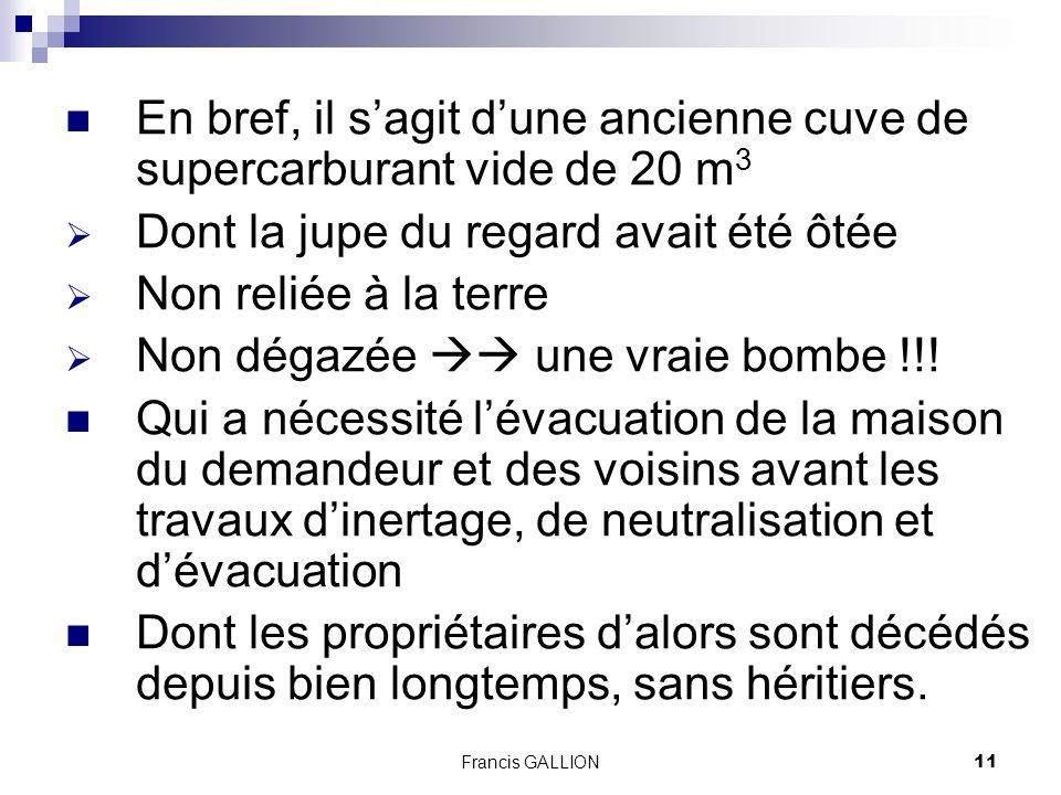 Francis GALLION11 En bref, il sagit dune ancienne cuve de supercarburant vide de 20 m 3 Dont la jupe du regard avait été ôtée Non reliée à la terre Non dégazée une vraie bombe !!.